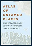 Atlas of Untamed Places: An extraordinary journey through our wild world (Atlases)