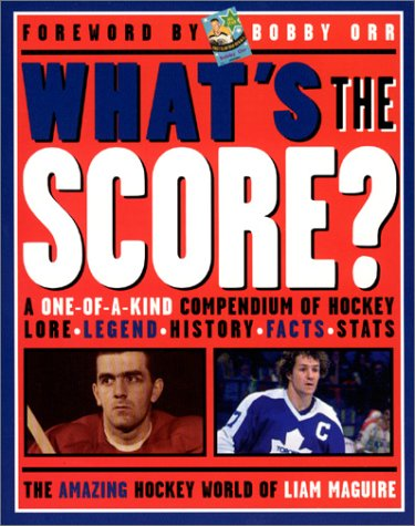 What's the Score: A One-Of-A-Kind Compendium of Hockey Lore, Legend, History, Facts, Stats por Liam Maguire