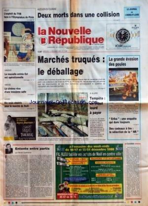 NOUVELLE REPUBLIQUE (LA) [No 17065] du 13/12/2000 - AUZOUER-EN-TOURAINE - DEUX MORTS DANS UNE COLLISION - VOLLEY - L'EXPLOIT DU TVB FACE A L'OLYMPIAKOS DU PIREE - LANGEAIS - LA NOUVELLE ENTREE EST EST OPERATIONNELLE - AMBOISE - LE CINEMA REVE D'UNE TROISIEME SALLE - LOCHES - DIX VRAIS CHALETS POUR LE MARCHE DE NOEL - ENTENTE ENTRE PARTIS PAR HERVE GUENERON - MARCHES TRUQUES LE DEBALLAGE - UN AN APRES - TEMPETE UN TRIBUT LOURD A PAYER - LA GRANDE EVASION DES POULES - ERIKA UNE ENQUETE QUI DURE T par Collectif