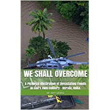 We shall Overcome: A Pictorial illustration of Devastating Floods in God's Own Country - Kerala, India.