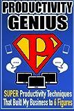 Productivity Genius: Super Productivity Techniques That Built My Business to 6 Figures
