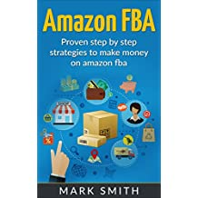Amazon FBA: Beginners Guide - Proven Step By Step Strategies to Make Money On Amazon FBA (FREE Bonus Included) (FBA, Private Label, Passive Income, FBA Amazon) (English Edition)