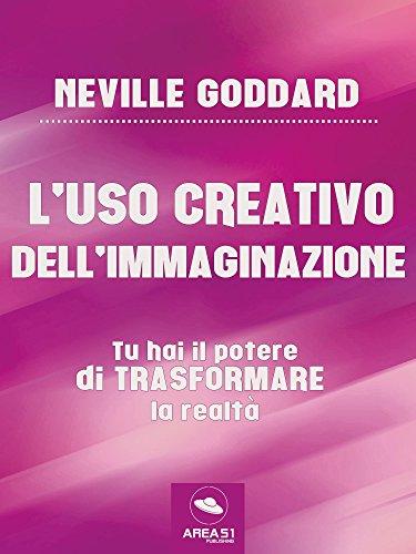 L'uso creativo dell'immaginazione: Tu hai il potere di trasformare la realtà