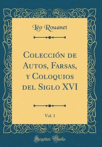 Colección de Autos, Farsas, y Coloquios del Siglo XVI, Vol. 1 (Classic Reprint) por Léo Rouanet