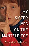 My Sister Lives on the Mantelpiece by Annabel Pitcher (2011-03-01)