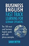 BUSINESS ENGLISH: FAST TRACK LEARNING FOR GERMAN SPEAKERS: The 100 most used English business words with 600 phrase examples. (English Edition)