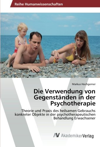 Die Verwendung von Gegenständen in der Psychotherapie: Theorie und Praxis des heilsamen Gebrauchs konkreter Objekte in der psychotherapeutischen Behandlung Erwachsener