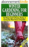 Winter Gardening for Beginners 2nd Edition: The Ultimate Guide to Planning, Planting & Growing Your Winter Flowers and Vegetables (Companion Gardening, ... Raised Bed Gardening) (English Edition)