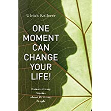 One Moment Can Change Your Life!: Extraordinary Stories about Ordinary People