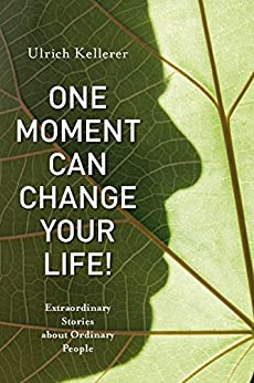 One Moment Can Change Your Life!: Extraordinary Stories about Ordinary People by [Kellerer, Ulrich]