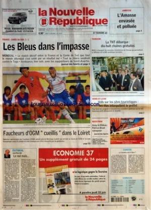 NOUVELLE REPUBLIQUE (LA) [No 18735] du 19/06/2006 - AMBOISE L'AMASSE ENVASEE ET POLLUEE - FRANCE - COREE DU SUD 1-1 - LES BLEUS DANS L'IMPASSE - MONDIAL - FAUCHEURS D'OGM CUEILLIS DANS LE LOIRET - EDITORIAL PAR JEAN-PIERRE BEL LE NUL MAIS - TOURAINE LA TNT DEBARQUE DIX-HUIT CHAINES GRATUITES - INDRE-ET-LOIRE VOLS SUR LES SITES TOURISTIQUES LES ELUS INTERPELLENT LE PREFET - MARATHON AZAY-LE-RIDEAU PATRICE BRUEL VAINQUEUR - CANDIDE LE NUMERO EST-IL LIBRE - SOMMAIRE - LE FAIT DU JOUR - FAITS DE SO par Collectif