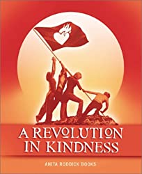 A Revolution in Kindness: Fierce, Tenacious and Visionary Views on Kindness by Annie Lennox, Ralph Nader, Melanie Griffith, Watne Hemingway, Angelina Jolie, Matthew Fox and Many More