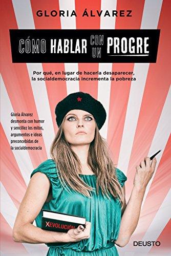 Cómo hablar con un progre (Edición española): Por qué, en lugar de hacerla desaparecer, la socialdemocracia incrementa la pobreza por Gloria Álvarez Cross