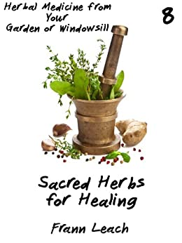 Sacred Herbs for Healing (Herbal Medicine from Your Garden or Windowsill Book 8) by [Leach, Frann]