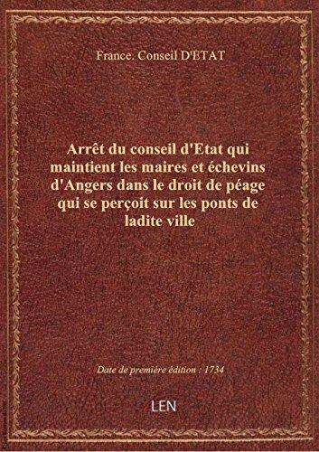 Arrêt du conseil d'Etat qui maintient les maires et échevins d'Angers dans le droit de péage qui se par France. Conseil D'ET