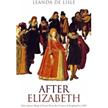 After Elizabeth: How James King of Scots Won the Crown of England in 1603