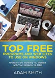 Top Free Programs and Web Sites To Use On Windows: Or How to Do Anything You Wanted with Your Computer in 2018