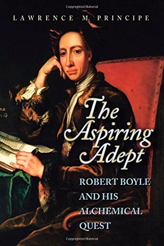 The Aspiring Adept: Robert Boyle and His Alchemical Quest