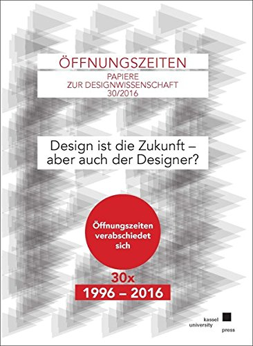 Design ist die Zukunft - aber auch der Designer?: Öffnungszeiten Papiere zur Designwissenschaft 30/2016