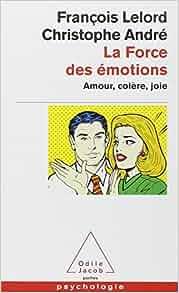 La force des émotions. Amour, colère, joie... - François Lelord,Christophe André