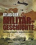 Atlas der Militärgeschichte: Kriege, die die Welt veränderten - von der Antike bis in unsere Zeit