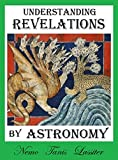 Understanding Revelations by Astronomy: The Ancient, World-Wide, Hidden Knowledge, Especially in Genesis & Revelations; on Precessional Cosmology, the Galactic Alignment, and Sacred Geometry.