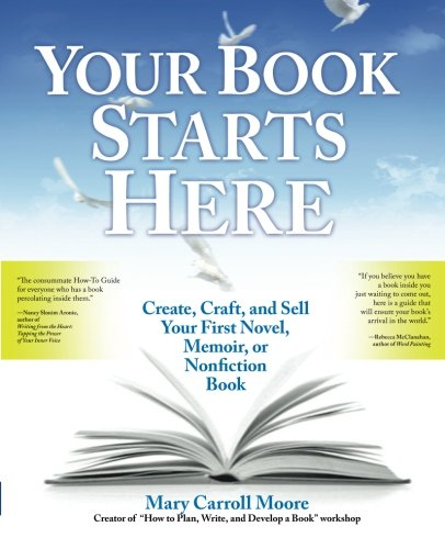 Your Book Starts Here: Create, Craft, and Sell Your First Novel, Memoir, or Nonfiction Book por Mary Carroll Moore