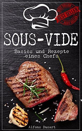 Sous-Vide: Basics und Rezepte eines Chefs (Sous-Vide für Gourmets mit auserwählten Rezepten für das heimische Schongaren)