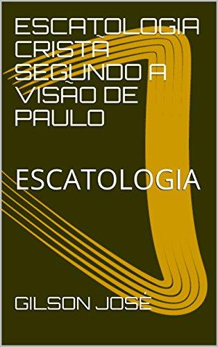 ESCATOLOGIA CRISTÃ SEGUNDO A VISÃO DE PAULO: ESCATOLOGIA (Portuguese Edition)