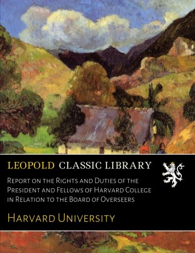 Report on the Rights and Duties of the President and Fellows of Harvard College in Relation to the Board of Overseers por Harvard University