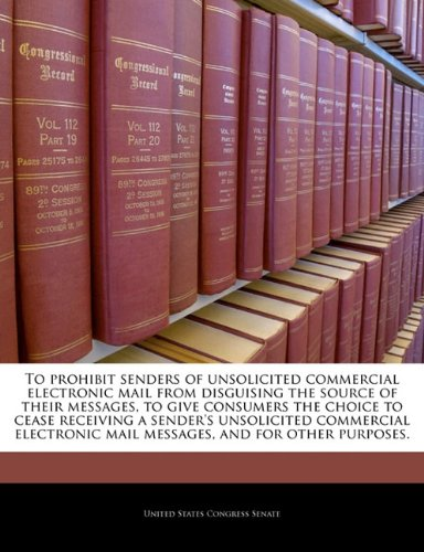 To prohibit senders of unsolicited commercial electronic mail from disguising the source of their messages, to give consumers the choice to cease ... mail messages, and for other purposes.