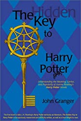 The Hidden Key to Harry Potter: Understanding the Meaning, Genius and Popularity of Joanne Rowling's Harry Potter Novels