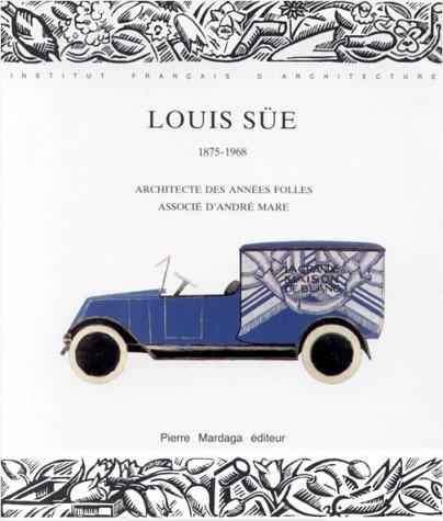 Louis Süe, 1875-1968 : Architecte des années folles, associé d'André Mare, Institut français d'architecture, Paris, octobre 1986-janvier 1987 par Suzanne Day