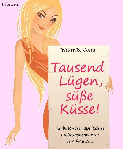 Tausend Lügen, süße Küsse! Turbulenter, spritziger Liebesroman nur für Frauen... (Friederike Costa Liebesroman 4)