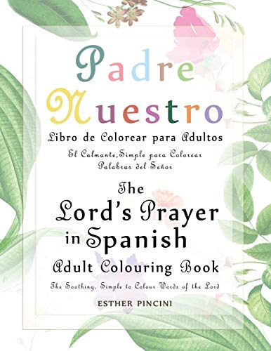 The Lord's Prayer in Spanish Adult Colouring Book: Padre Nuestro Libro de Colorear para Adultos: The Soothing, Simple to Colour Words of the Lord: El Calmante, Simple para Colorear Palabras del Señor