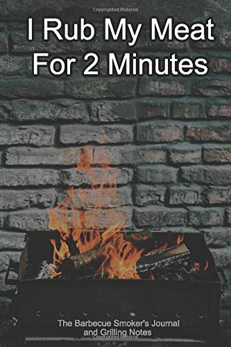 I Rub My Meat For 2 Minutes The Barbecue Smoker's Journal and Grilling Notes: Logbook To Take Notes, Refine Your Process To Become A BBQ Pro With This Blank Notebook -