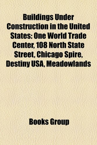 Buildings Under Construction in the United States: One World Trade Center, 108 North State Street, Chicago Spire, Destiny USA, Meadowlands