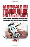 MANUALE DI TRADING ONLINE PER PRINCIPIANTI: Come Diventare un Trader Vincente e Guadagnare con Azioni, Forex, Criptovalute, Indici ed ETF
