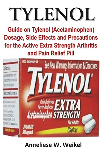 Tylenol: Guide on Tylenol (Acetaminophen) Dosage, Side Effects and Precautions for the Active Extra Strength Arthritis and Pain Relief Pill