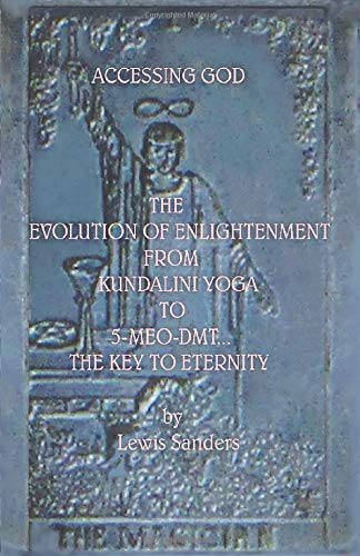 ACCESSING GOD. THE EVOLUTION OF ENLIGHTENMENT FROM KUNDALINI YOGA TO 5-MEO-DMT... THE...
