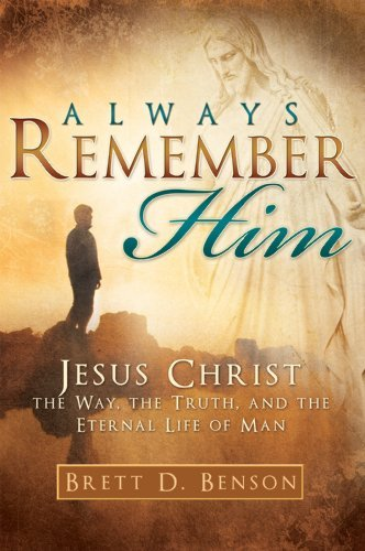 Always Remember Him: Jesus Christ: The Way, the Truth, and the Eternal Life of Man by Brett D. Benson (2010-01-08)