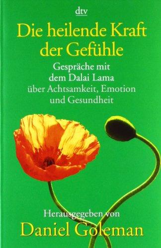 Die heilende Kraft der Gefühle: Gespräche mit dem Dalai Lama über Achtsamkeit, Emotion und Gesundheit