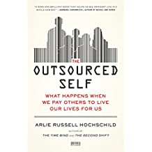 The Outsourced Self: What Happens When We Pay Others to Live Our Lives for Us by Arlie Russell Hochschild (2-Apr-2013) Paperback