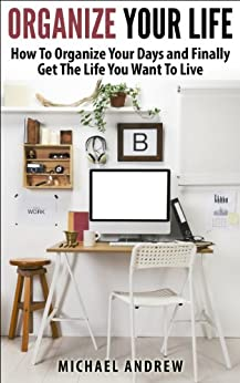 Organize Your Life - How To Organize Your Days and Finally Get The Life You Want To Live (Organize Yourself, Organize Your Mind, Organize Your Office) (English Edition) par [Andrew, Michael]