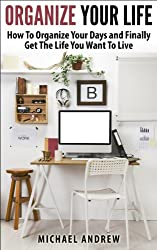 Organize Your Life - How To Organize Your Days and Finally Get The Life You Want To Live (Organize Yourself, Organize Your Mind, Organize Your Office) (English Edition)