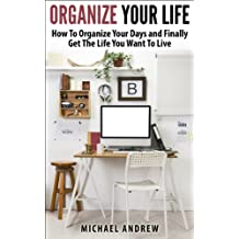 Organize Your Life – How To Organize Your Days and Finally Get The Life You Want To Live (Organize Yourself, Organize Your Mind, Organize Your Office) (English Edition)