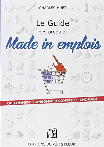 Le guide des produits made in emplois: ou comment consommer contre le chômage.