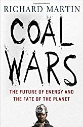 Coal Wars: The Future of Energy and the Fate of the Planet by Martin, Richard (2015) Hardcover