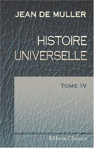 Histoire universelle: Traduit de l\'allemand par J. G. Hess. Tome 4 par Jean de Muller