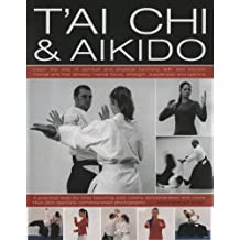 T'ai Chi and Aikido: Learn the Way of Spiritual Harmony with Two Ancient Martial Arts That Develop Mental Focus, Strength, Suppleness and Stamina